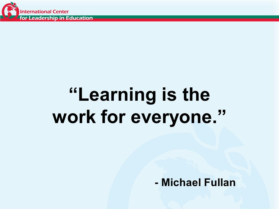 Learning is the work for everyone. - Michael Fullan