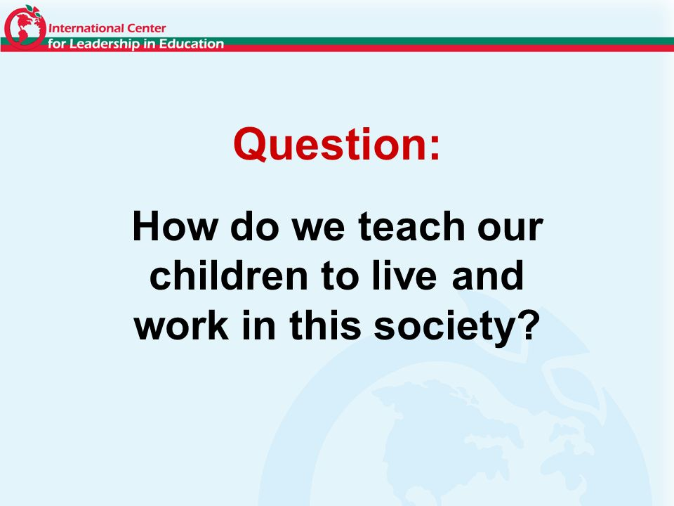 How do we teach our children to live and work in this society Question: