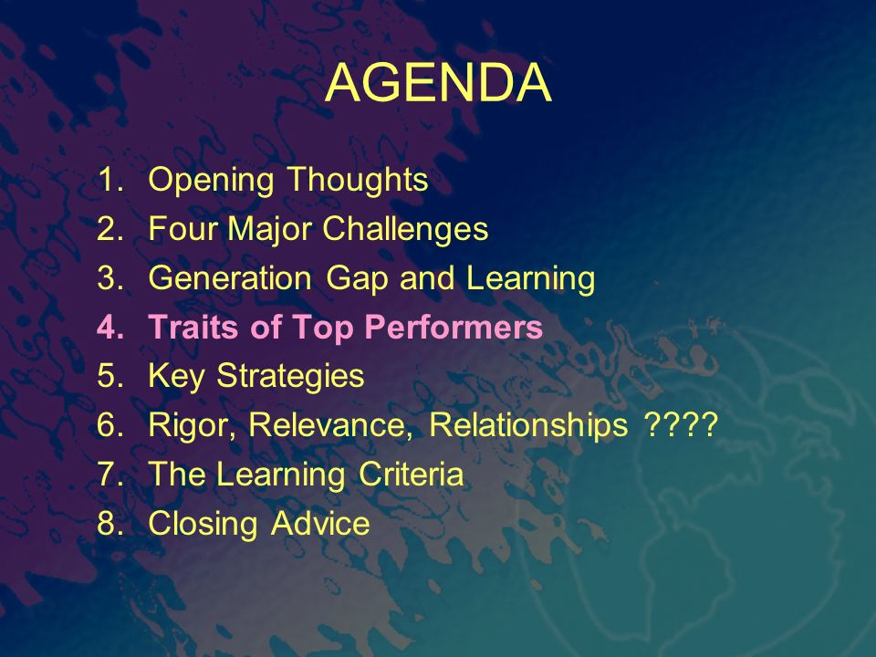 AGENDA 1.Opening Thoughts 2.Four Major Challenges 3.Generation Gap and Learning 4.Traits of Top Performers 5.Key Strategies 6.Rigor, Relevance, Relationships .
