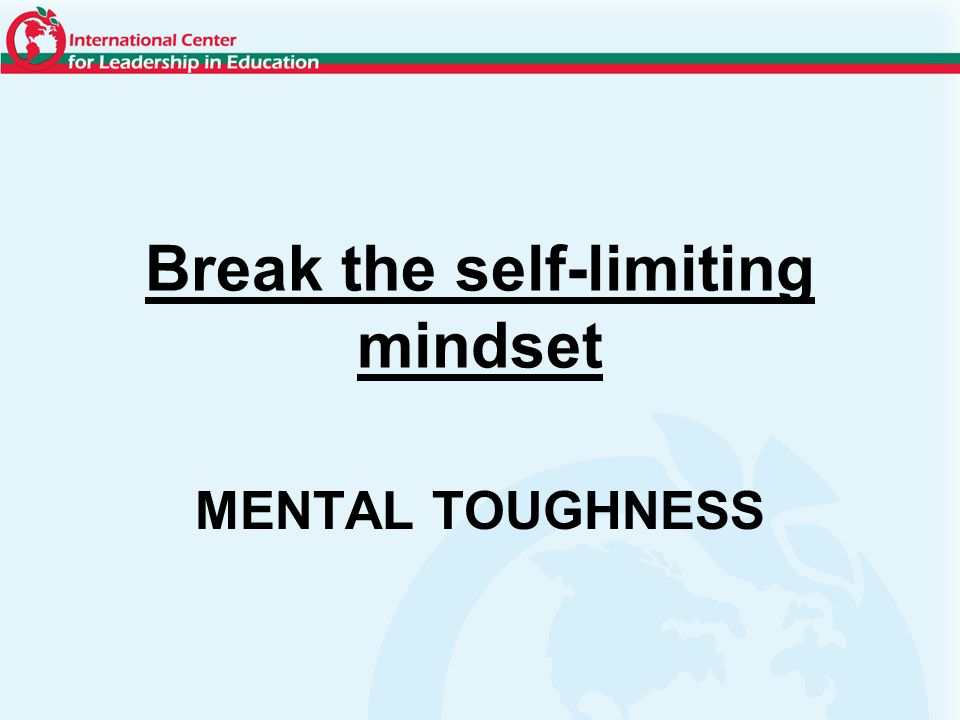 Break the self-limiting mindset MENTAL TOUGHNESS
