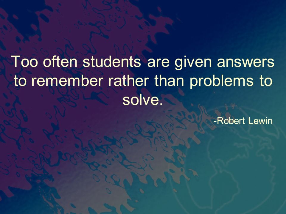 Too often students are given answers to remember rather than problems to solve. -Robert Lewin