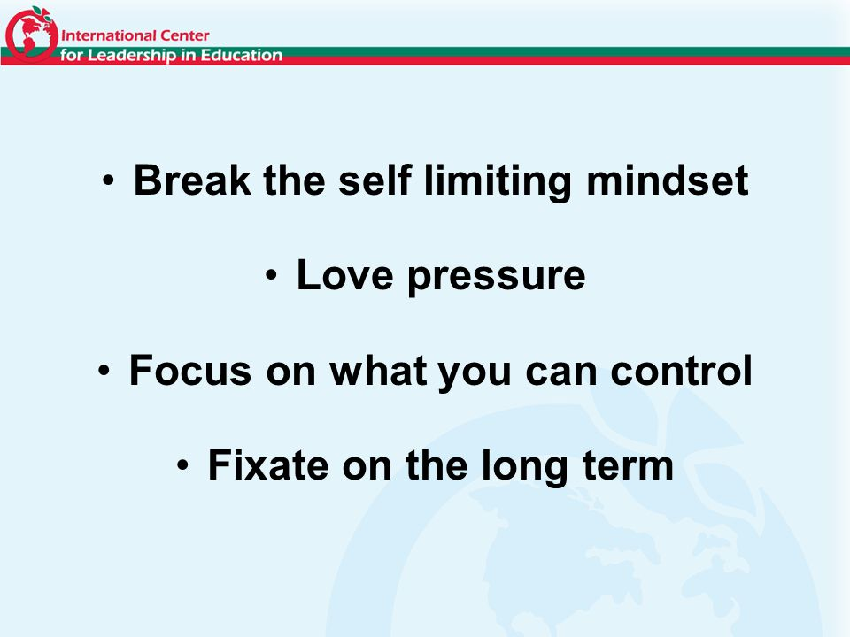 Break the self limiting mindset Love pressure Focus on what you can control Fixate on the long term