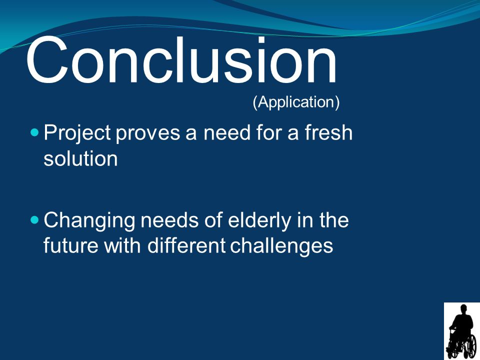 Conclusion Project proves a need for a fresh solution Changing needs of elderly in the future with different challenges (Application)
