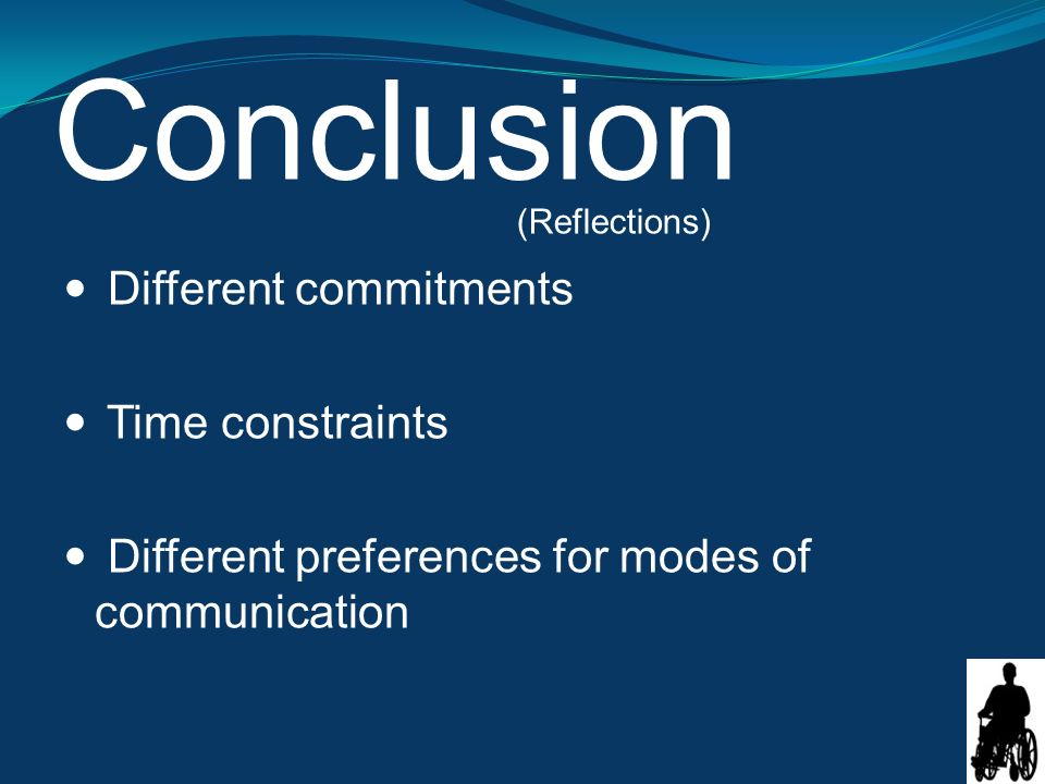 Conclusion Different commitments Time constraints Different preferences for modes of communication (Reflections)