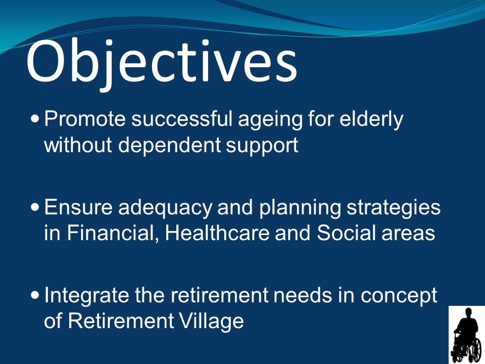 Objectives Promote successful ageing for elderly without dependent support Ensure adequacy and planning strategies in Financial, Healthcare and Social areas Integrate the retirement needs in concept of Retirement Village