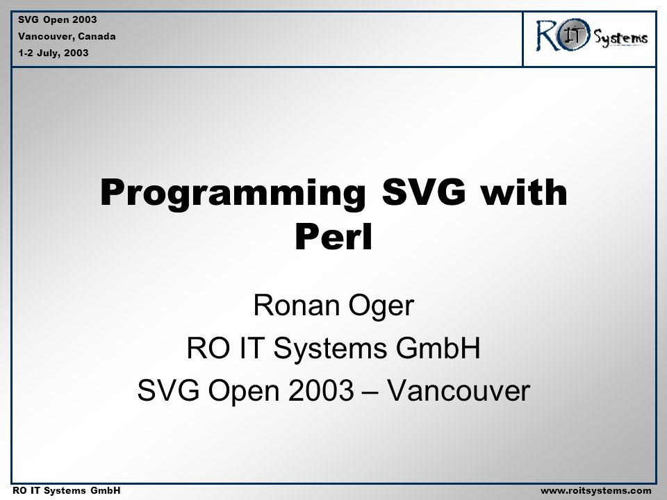 Copyright 2001 RO IT Systems GmbH RO IT Systems GmbHwww.roitsystems.com SVG Open 2003 Vancouver, Canada 1-2 July, 2003 Programming SVG with Perl Ronan Oger RO IT Systems GmbH SVG Open 2003 – Vancouver