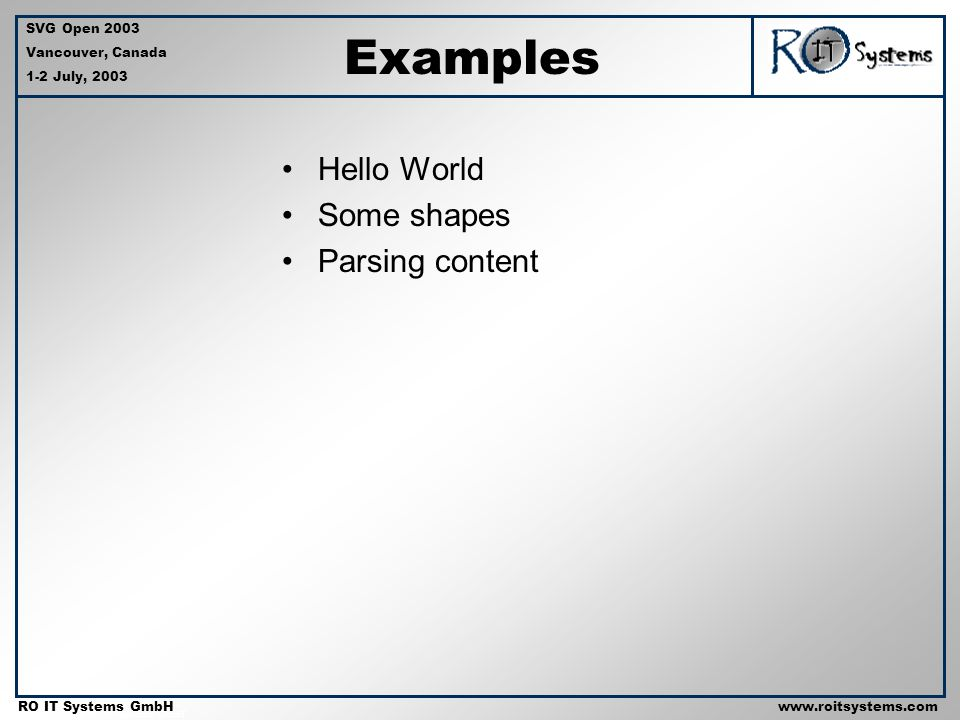 Copyright 2001 RO IT Systems GmbH RO IT Systems GmbHwww.roitsystems.com SVG Open 2003 Vancouver, Canada 1-2 July, 2003 Examples Hello World Some shapes Parsing content