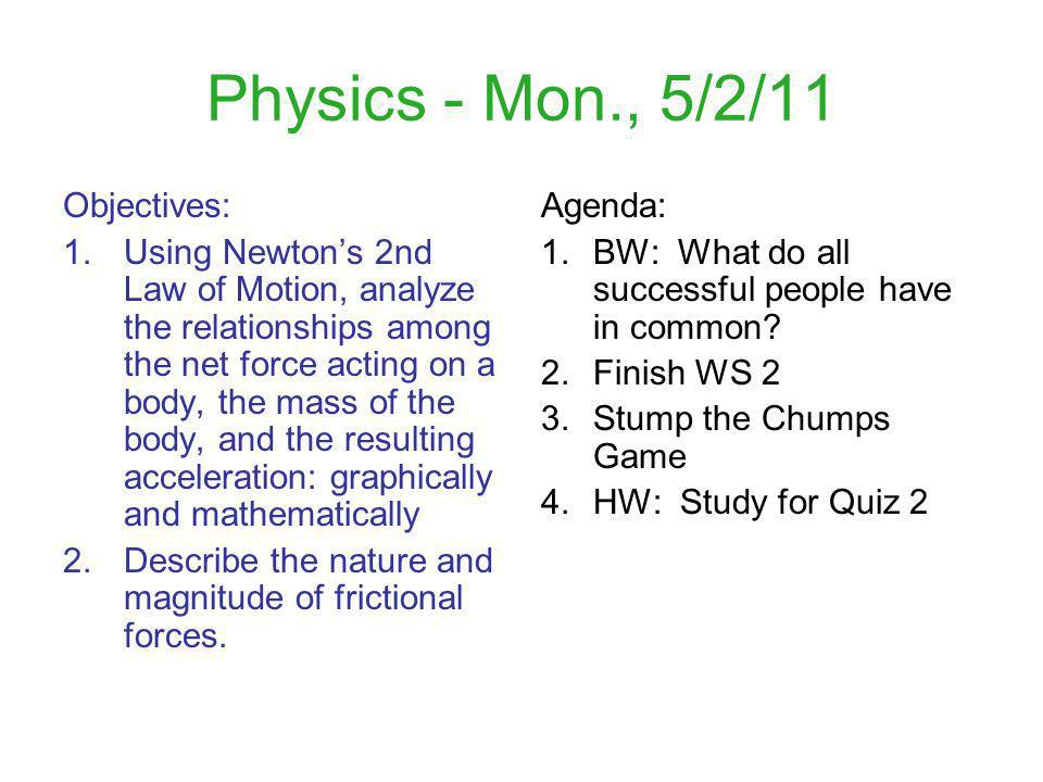 Physics - Mon., 5/2/11 Objectives: 1.Using Newtons 2nd Law of Motion, analyze the relationships among the net force acting on a body, the mass of the body, and the resulting acceleration: graphically and mathematically 2.Describe the nature and magnitude of frictional forces.