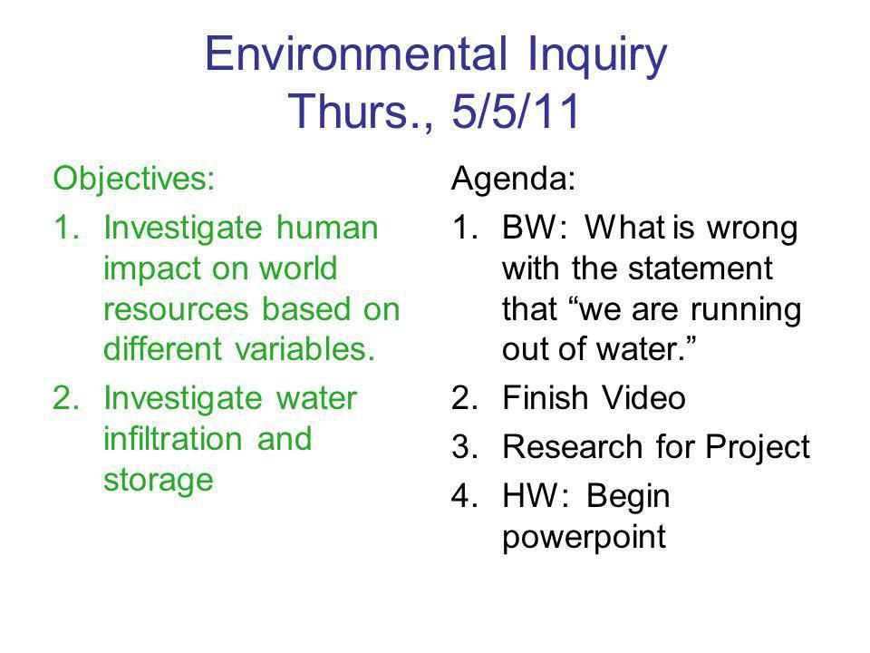 Environmental Inquiry Thurs., 5/5/11 Objectives: 1.Investigate human impact on world resources based on different variables.