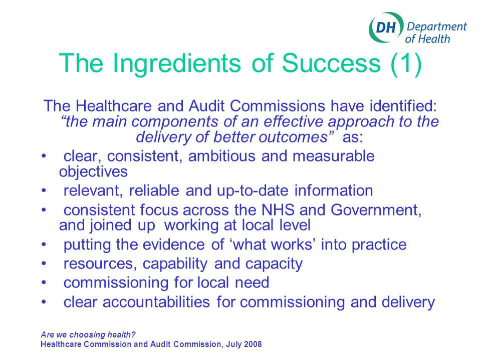 The Ingredients of Success (1) The Healthcare and Audit Commissions have identified: the main components of an effective approach to the delivery of better outcomes as: clear, consistent, ambitious and measurable objectives relevant, reliable and up-to-date information consistent focus across the NHS and Government, and joined up working at local level putting the evidence of what works into practice resources, capability and capacity commissioning for local need clear accountabilities for commissioning and delivery Are we choosing health.