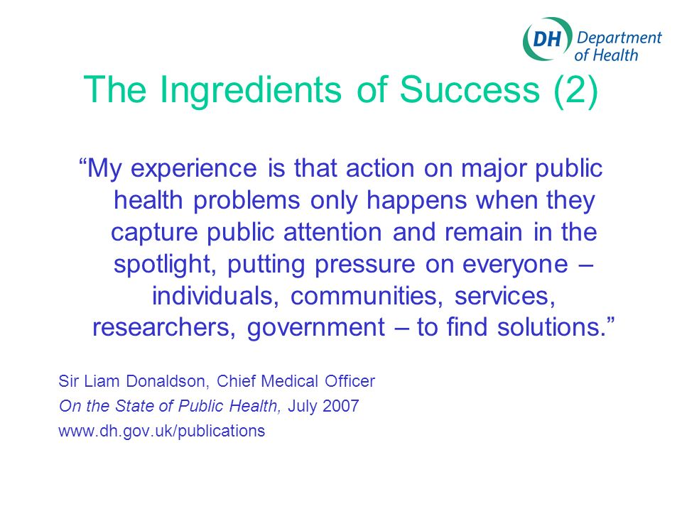 The Ingredients of Success (2) My experience is that action on major public health problems only happens when they capture public attention and remain in the spotlight, putting pressure on everyone – individuals, communities, services, researchers, government – to find solutions.