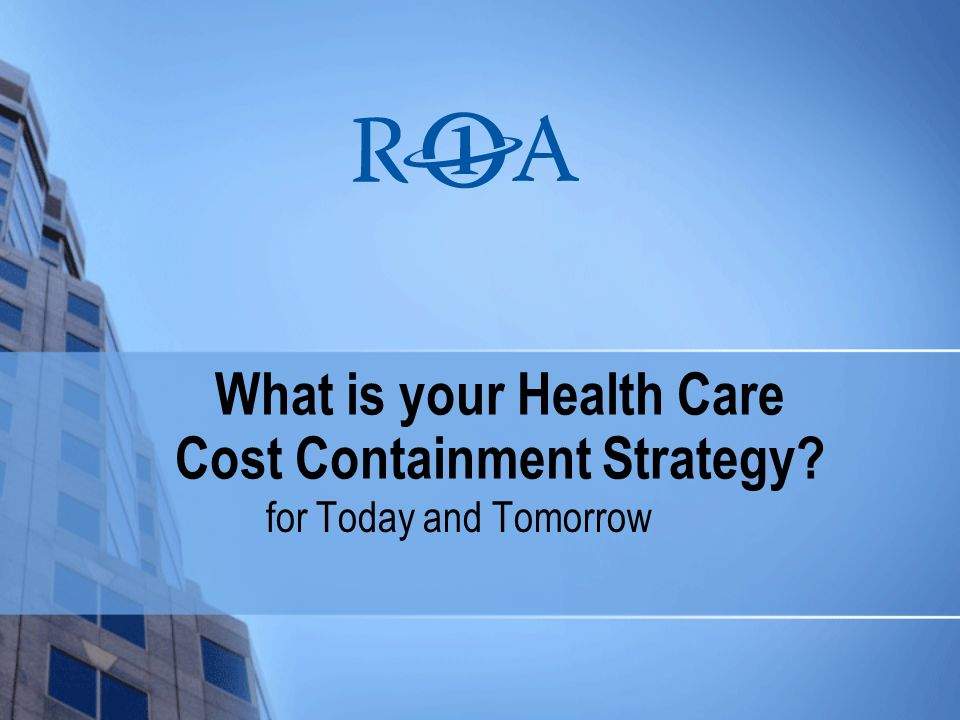 What is your Health Care Cost Containment Strategy for Today and Tomorrow