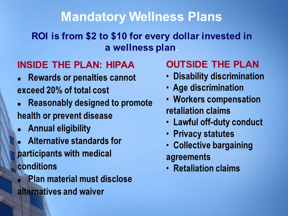 INSIDE THE PLAN: HIPAA Rewards or penalties cannot exceed 20% of total cost Reasonably designed to promote health or prevent disease Annual eligibility Alternative standards for participants with medical conditions Plan material must disclose alternatives and waiver Mandatory Wellness Plans ROI is from $2 to $10 for every dollar invested in a wellness plan.