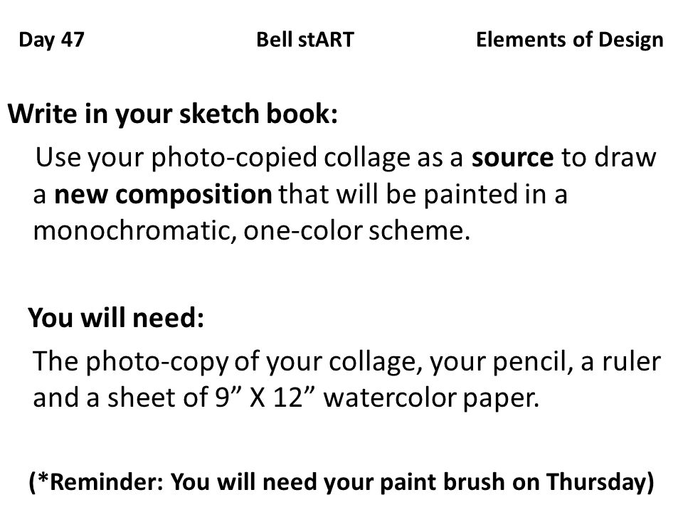 Day 47 Bell stART Elements of Design Write in your sketch book: Use your photo-copied collage as a source to draw a new composition that will be painted in a monochromatic, one-color scheme.