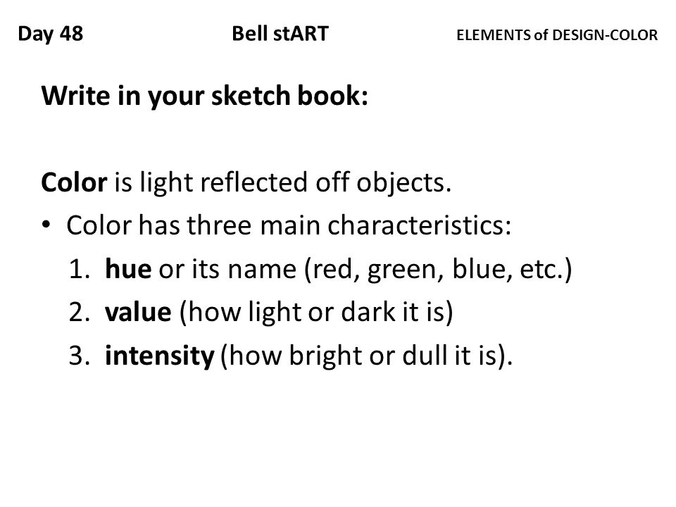 Day 48 Bell stART ELEMENTS of DESIGN-COLOR Write in your sketch book: Color is light reflected off objects.