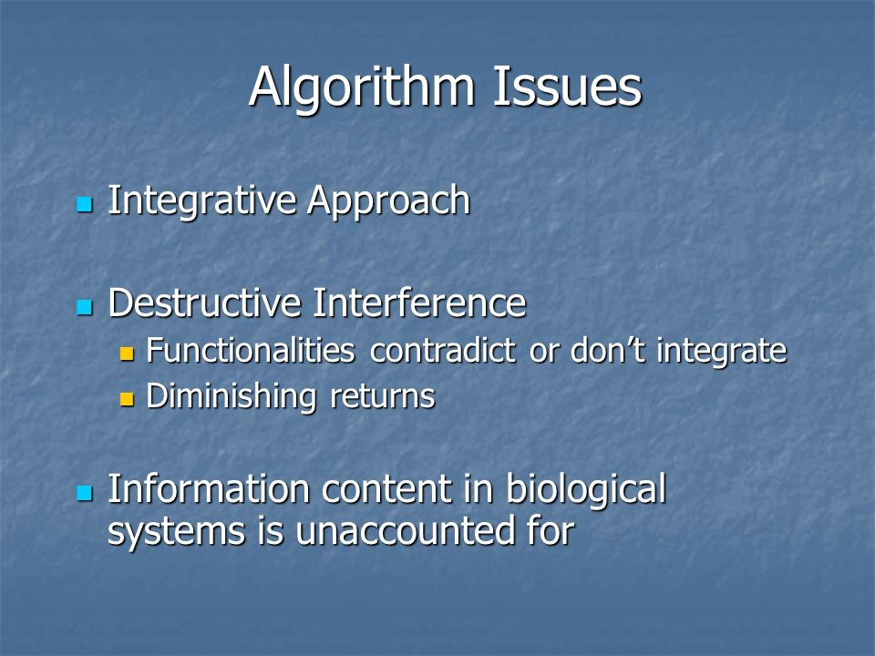 Algorithm Issues Integrative Approach Integrative Approach Destructive Interference Destructive Interference Functionalities contradict or dont integrate Functionalities contradict or dont integrate Diminishing returns Diminishing returns Information content in biological systems is unaccounted for Information content in biological systems is unaccounted for