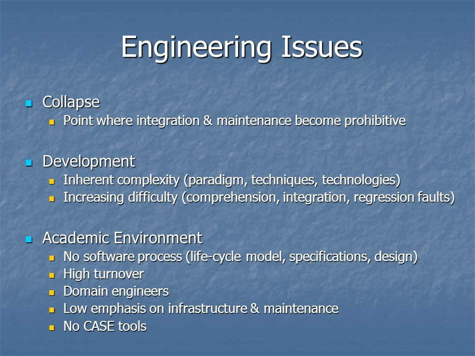 Engineering Issues Collapse Collapse Point where integration & maintenance become prohibitive Point where integration & maintenance become prohibitive Development Development Inherent complexity (paradigm, techniques, technologies) Inherent complexity (paradigm, techniques, technologies) Increasing difficulty (comprehension, integration, regression faults) Increasing difficulty (comprehension, integration, regression faults) Academic Environment Academic Environment No software process (life-cycle model, specifications, design) No software process (life-cycle model, specifications, design) High turnover High turnover Domain engineers Domain engineers Low emphasis on infrastructure & maintenance Low emphasis on infrastructure & maintenance No CASE tools No CASE tools
