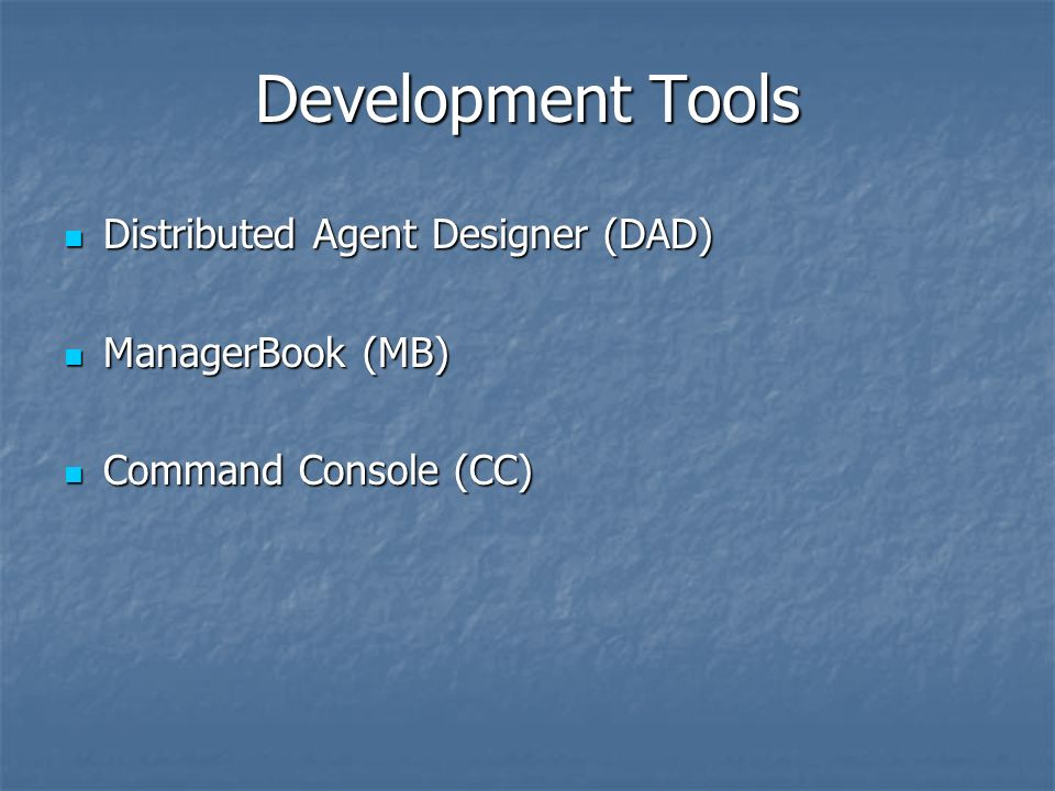 Development Tools Distributed Agent Designer (DAD) Distributed Agent Designer (DAD) ManagerBook (MB) ManagerBook (MB) Command Console (CC) Command Console (CC)