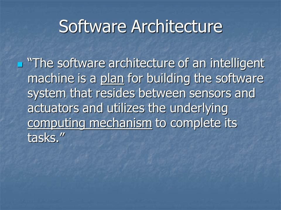 Software Architecture The software architecture of an intelligent machine is a plan for building the software system that resides between sensors and actuators and utilizes the underlying computing mechanism to complete its tasks.