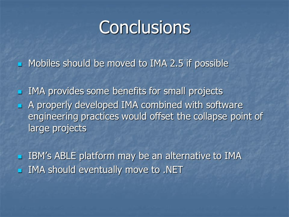 Conclusions Mobiles should be moved to IMA 2.5 if possible Mobiles should be moved to IMA 2.5 if possible IMA provides some benefits for small projects IMA provides some benefits for small projects A properly developed IMA combined with software engineering practices would offset the collapse point of large projects A properly developed IMA combined with software engineering practices would offset the collapse point of large projects IBMs ABLE platform may be an alternative to IMA IBMs ABLE platform may be an alternative to IMA IMA should eventually move to.NET IMA should eventually move to.NET