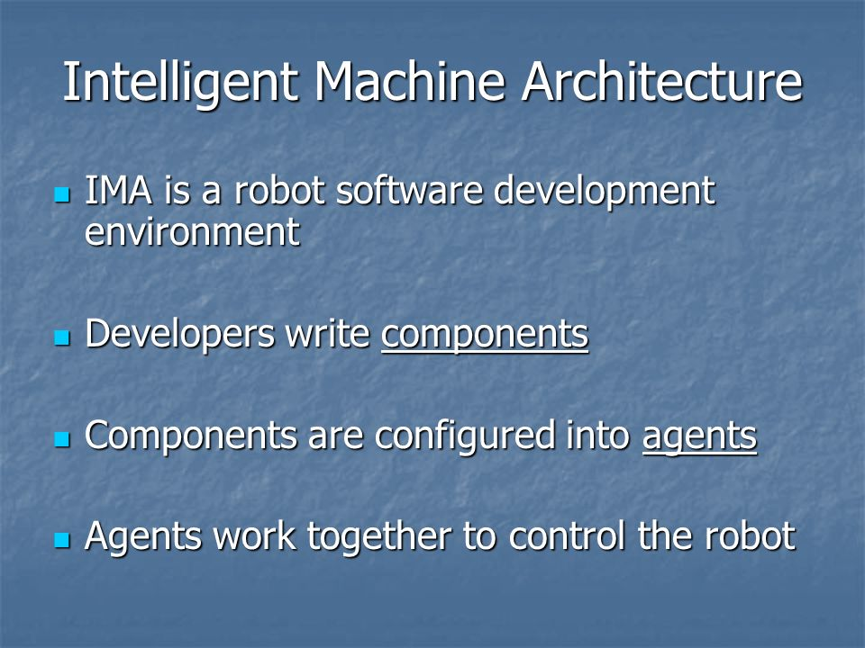 Intelligent Machine Architecture IMA is a robot software development environment IMA is a robot software development environment Developers write components Developers write components Components are configured into agents Components are configured into agents Agents work together to control the robot Agents work together to control the robot
