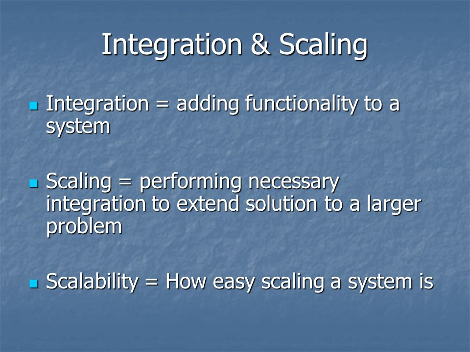 Integration & Scaling Integration = adding functionality to a system Integration = adding functionality to a system Scaling = performing necessary integration to extend solution to a larger problem Scaling = performing necessary integration to extend solution to a larger problem Scalability = How easy scaling a system is Scalability = How easy scaling a system is