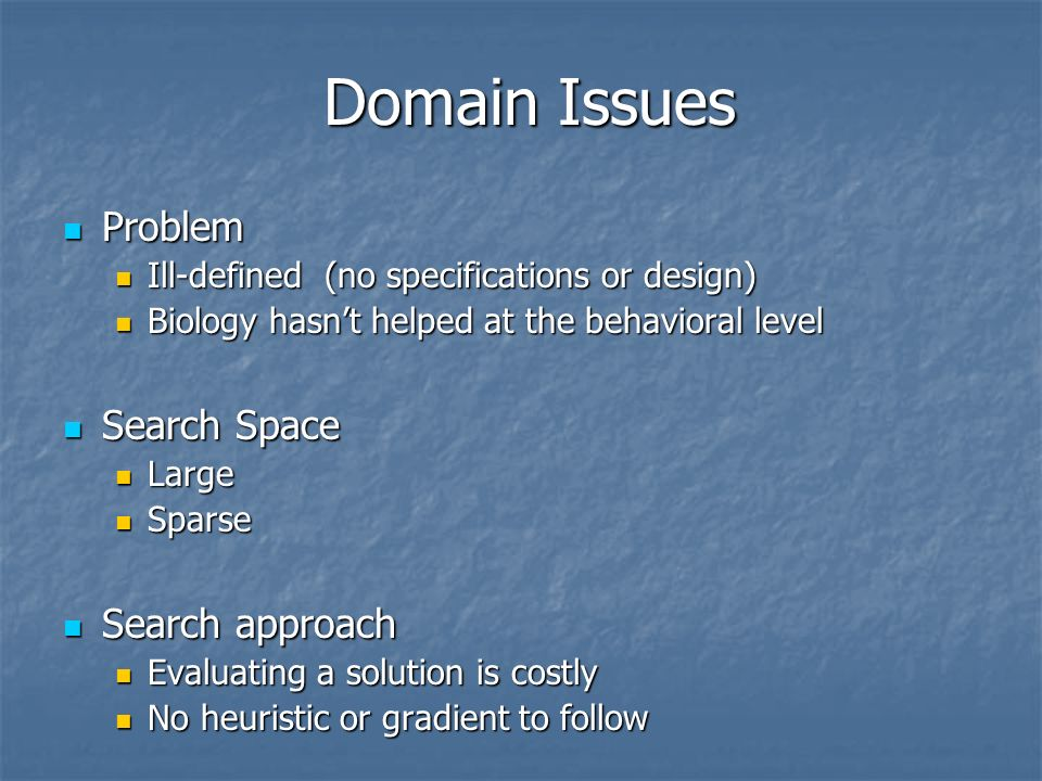 Domain Issues Problem Problem Ill-defined (no specifications or design) Ill-defined (no specifications or design) Biology hasnt helped at the behavioral level Biology hasnt helped at the behavioral level Search Space Search Space Large Large Sparse Sparse Search approach Search approach Evaluating a solution is costly Evaluating a solution is costly No heuristic or gradient to follow No heuristic or gradient to follow