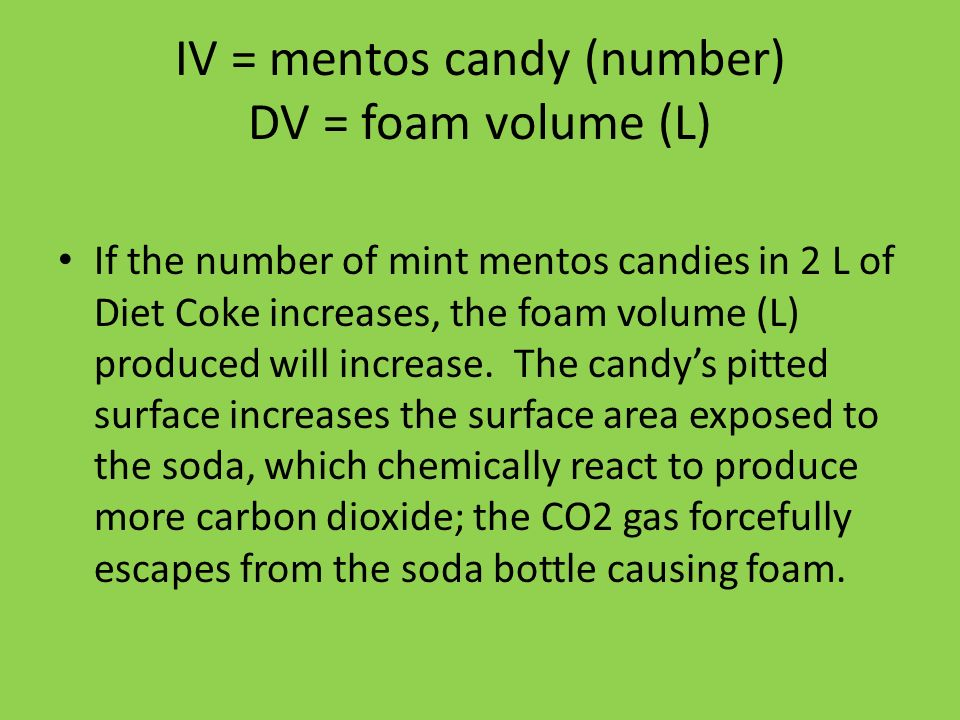 IV = mentos candy (number) DV = foam volume (L) If the number of mint mentos candies in 2 L of Diet Coke increases, the foam volume (L) produced will increase.