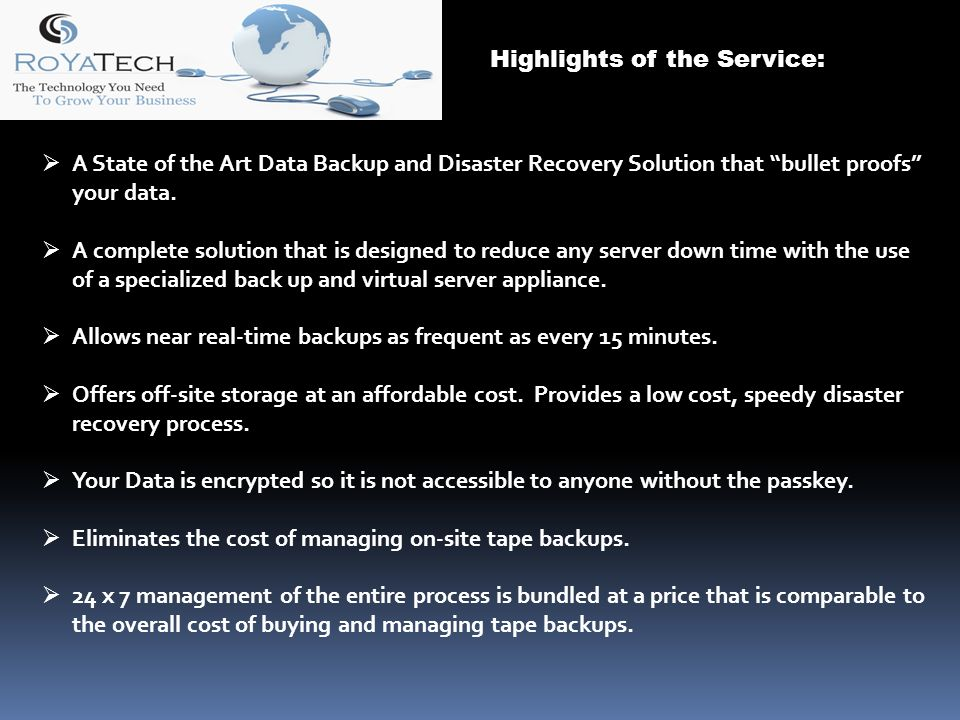Highlights of the Service: A State of the Art Data Backup and Disaster Recovery Solution that bullet proofs your data.