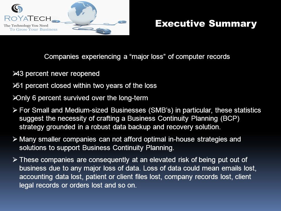 Companies experiencing a major loss of computer records 43 percent never reopened 51 percent closed within two years of the loss Only 6 percent survived over the long-term For Small and Medium-sized Businesses (SMBs) in particular, these statistics suggest the necessity of crafting a Business Continuity Planning (BCP) strategy grounded in a robust data backup and recovery solution.