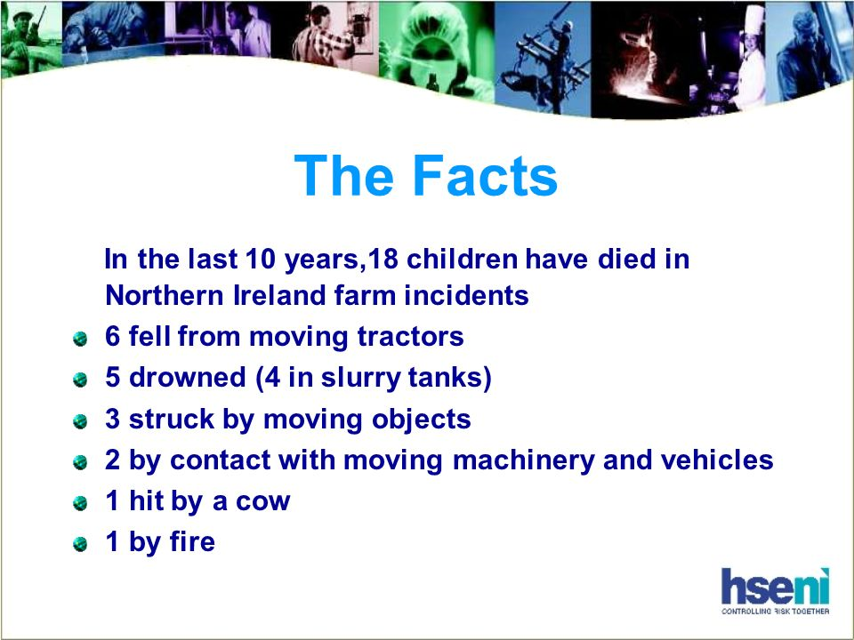 The Facts In the last 10 years,18 children have died in Northern Ireland farm incidents 6 fell from moving tractors 5 drowned (4 in slurry tanks) 3 struck by moving objects 2 by contact with moving machinery and vehicles 1 hit by a cow 1 by fire