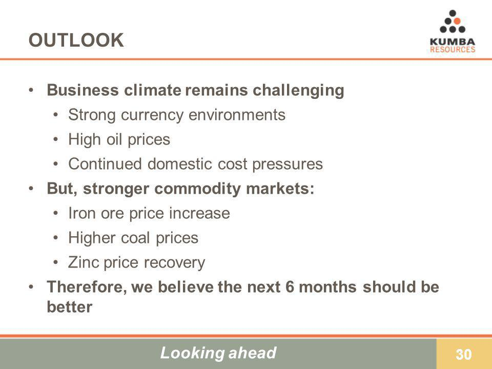 30 OUTLOOK Business climate remains challenging Strong currency environments High oil prices Continued domestic cost pressures But, stronger commodity markets: Iron ore price increase Higher coal prices Zinc price recovery Therefore, we believe the next 6 months should be better Looking ahead