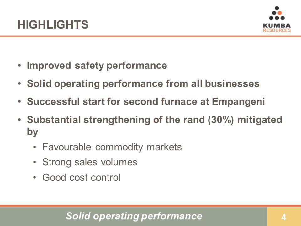 4 HIGHLIGHTS Improved safety performance Solid operating performance from all businesses Successful start for second furnace at Empangeni Substantial strengthening of the rand (30%) mitigated by Favourable commodity markets Strong sales volumes Good cost control Solid operating performance