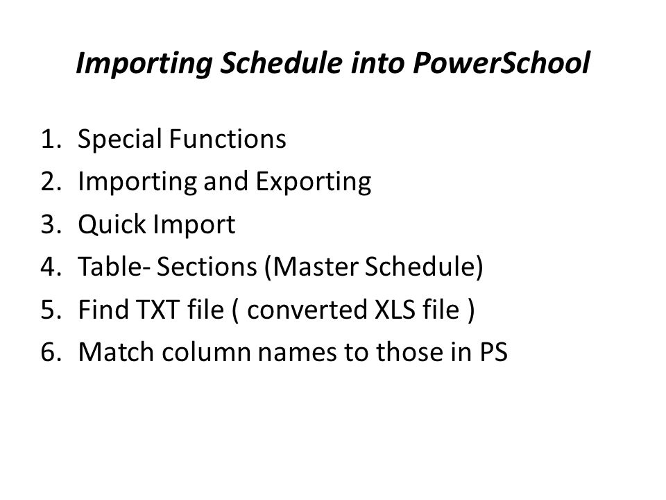 Importing Schedule into PowerSchool 1.Special Functions 2.Importing and Exporting 3.Quick Import 4.Table- Sections (Master Schedule) 5.Find TXT file ( converted XLS file ) 6.Match column names to those in PS