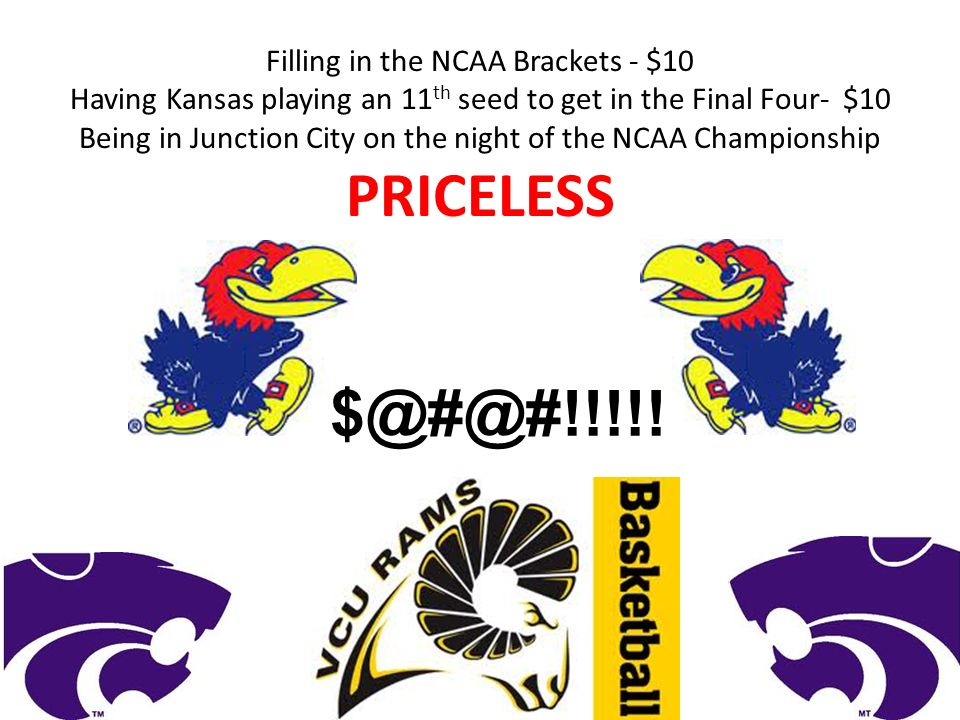 Filling in the NCAA Brackets - $10 Having Kansas playing an 11 th seed to get in the Final Four- $10 Being in Junction City on the night of the NCAA Championship PRICELESS