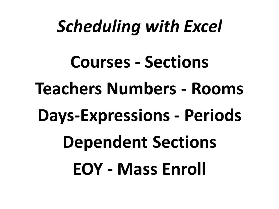 Scheduling with Excel Courses - Sections Teachers Numbers - Rooms Days-Expressions - Periods Dependent Sections EOY - Mass Enroll