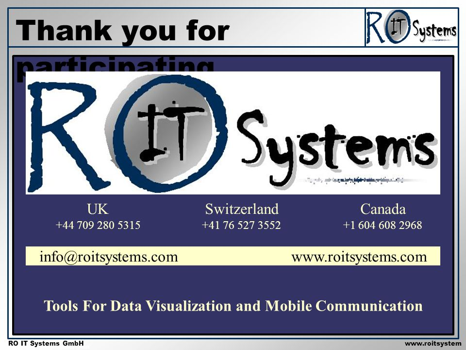 Copyright 2001 RO IT Systems GmbH RO IT Systems GmbHwww.roitsystem s.com Thank you for participating info@roitsystems.com www.roitsystems.com Tools For Data Visualization and Mobile Communication UK +44 709 280 5315 Canada +1 604 608 2968 Switzerland +41 76 527 3552