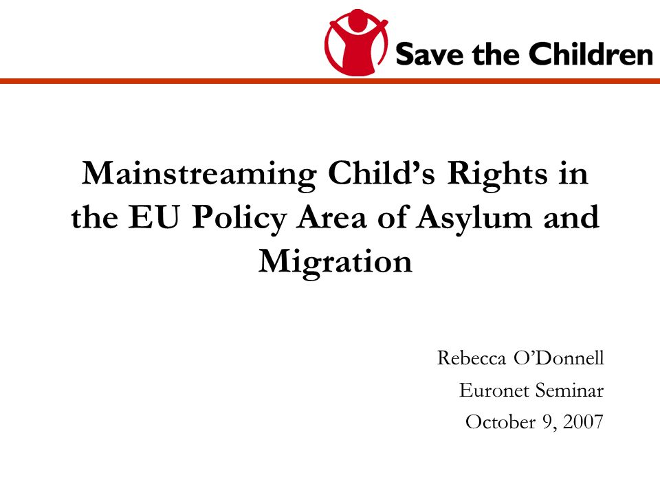 Mainstreaming Childs Rights in the EU Policy Area of Asylum and Migration Rebecca ODonnell Euronet Seminar October 9, 2007