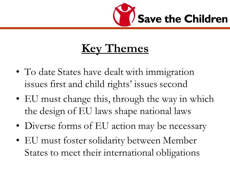 Key Themes To date States have dealt with immigration issues first and child rights issues second EU must change this, through the way in which the design of EU laws shape national laws Diverse forms of EU action may be necessary EU must foster solidarity between Member States to meet their international obligations