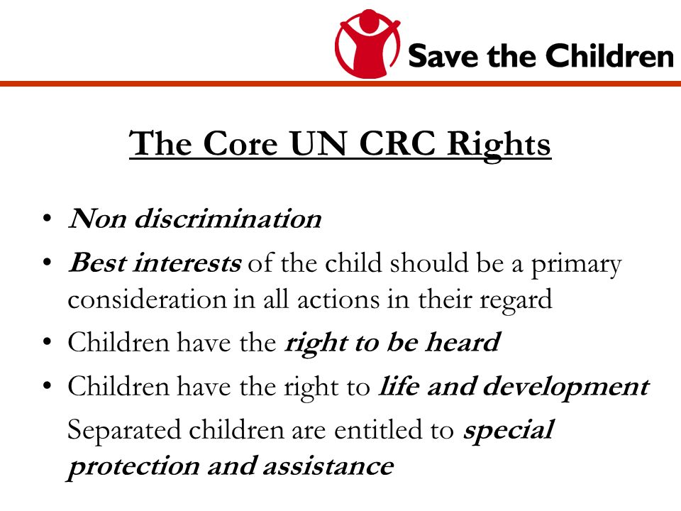 The Core UN CRC Rights Non discrimination Best interests of the child should be a primary consideration in all actions in their regard Children have the right to be heard Children have the right to life and development Separated children are entitled to special protection and assistance