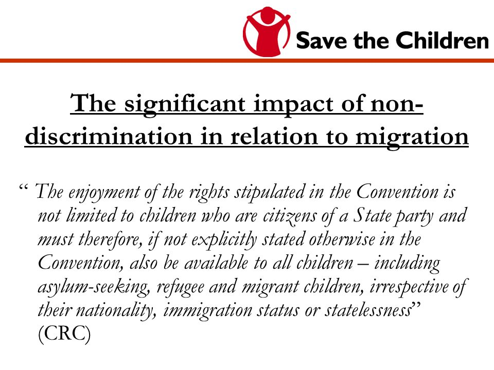 The significant impact of non- discrimination in relation to migration The enjoyment of the rights stipulated in the Convention is not limited to children who are citizens of a State party and must therefore, if not explicitly stated otherwise in the Convention, also be available to all children – including asylum-seeking, refugee and migrant children, irrespective of their nationality, immigration status or statelessness (CRC)