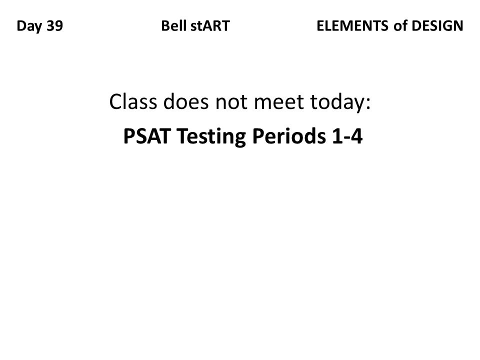 Day 39 Bell stART ELEMENTS of DESIGN Class does not meet today: PSAT Testing Periods 1-4