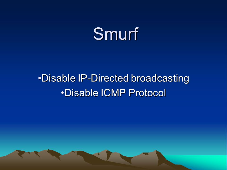 Smurf Disable IP-Directed broadcastingDisable IP-Directed broadcasting Disable ICMP ProtocolDisable ICMP Protocol