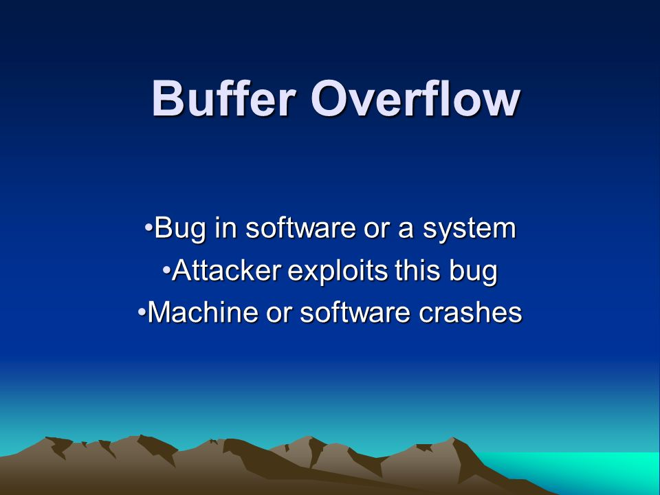 Buffer Overflow Bug in software or a systemBug in software or a system Attacker exploits this bugAttacker exploits this bug Machine or software crashesMachine or software crashes