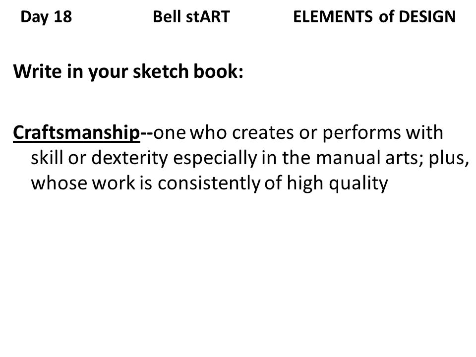 Day 18 Bell stART ELEMENTS of DESIGN Write in your sketch book: Craftsmanship--one who creates or performs with skill or dexterity especially in the manual arts; plus, whose work is consistently of high quality
