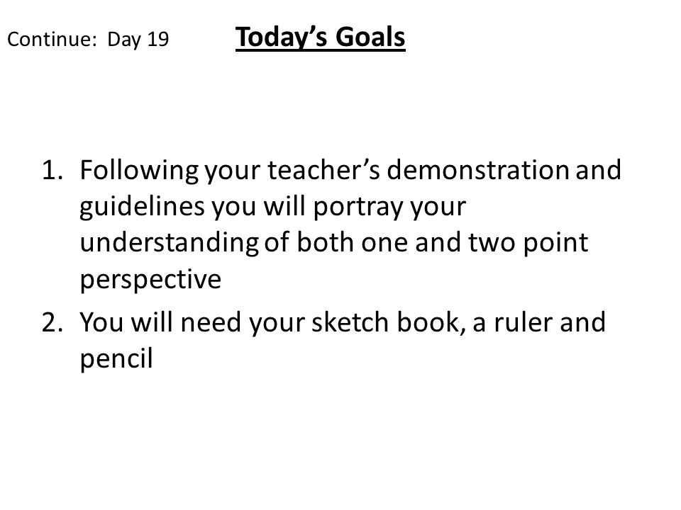 Continue: Day 19 Todays Goals 1.Following your teachers demonstration and guidelines you will portray your understanding of both one and two point perspective 2.You will need your sketch book, a ruler and pencil