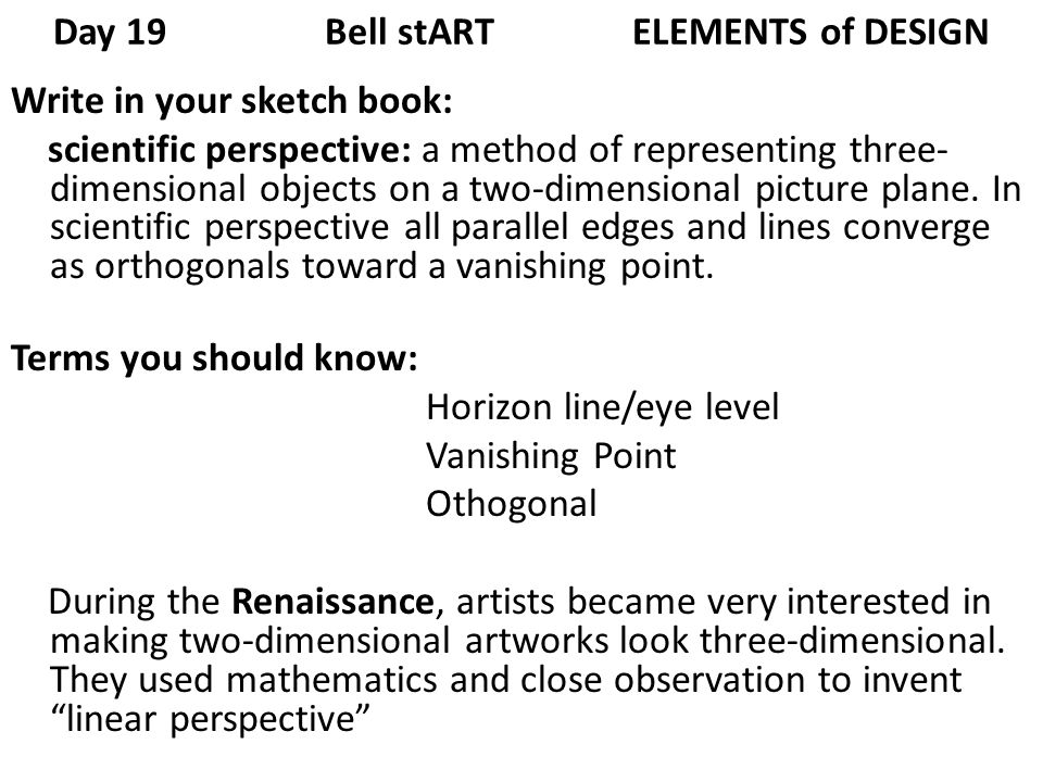 Day 19 Bell stART ELEMENTS of DESIGN Write in your sketch book: scientific perspective: a method of representing three- dimensional objects on a two-dimensional picture plane.