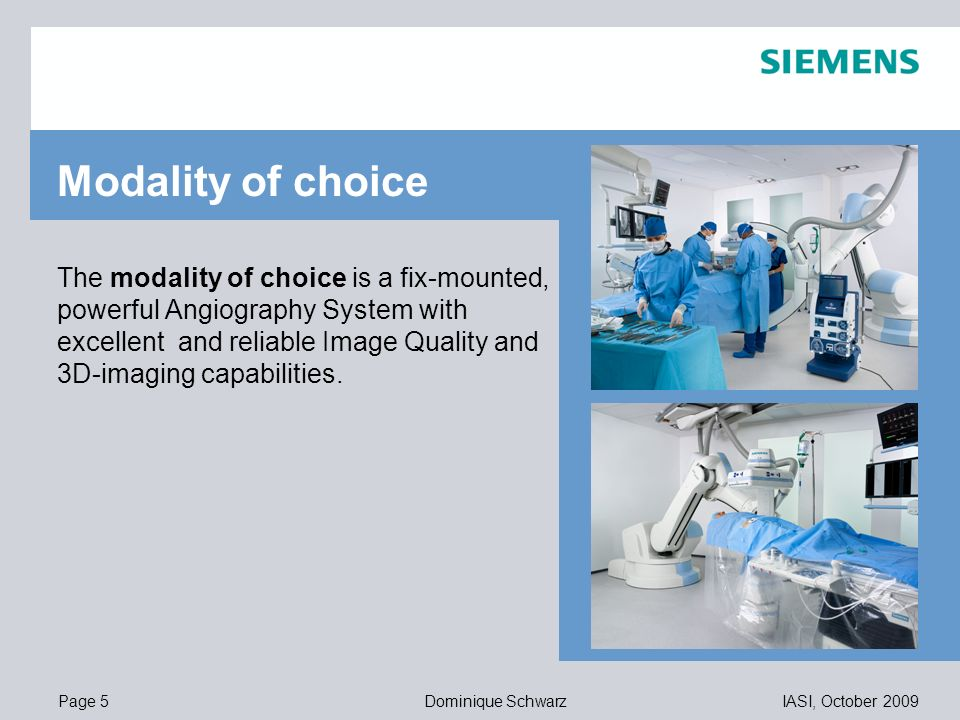 Page 5IASI, October 2009Dominique Schwarz 11,20 8,80 5,5,1 4,4 1,2 1,6 8,0 8,6 11,60 6,71 11,89 The modality of choice is a fix-mounted, powerful Angiography System with excellent and reliable Image Quality and 3D-imaging capabilities.