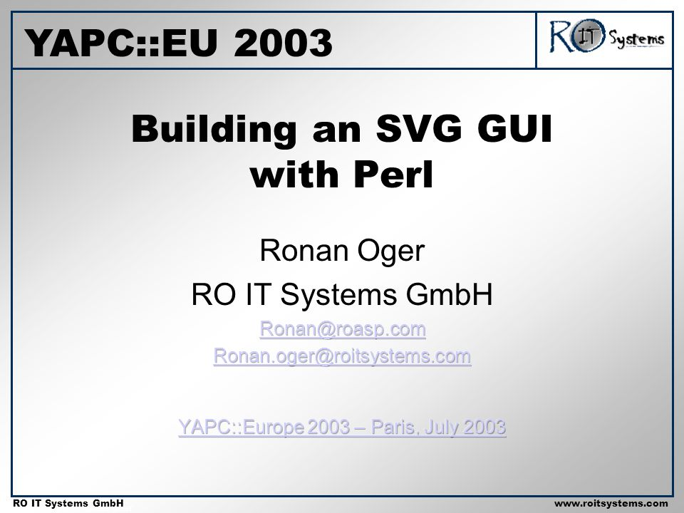 Copyright 2001 RO IT Systems GmbH RO IT Systems GmbHwww.roitsystems.com Building an SVG GUI with Perl YAPC::EU 2003