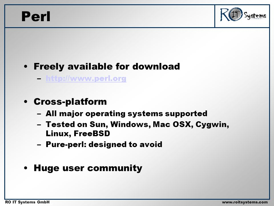 Copyright 2001 RO IT Systems GmbH RO IT Systems GmbHwww.roitsystems.com Perl Freely available for download –http://www.perl.orghttp://www.perl.org Cross-platform –All major operating systems supported –Tested on Sun, Windows, Mac OSX, Cygwin, Linux, FreeBSD –Pure-perl: designed to avoid Huge user community